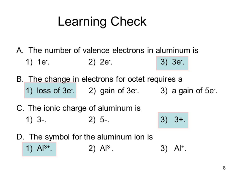 8 Learning Check A. The number of valence electrons in aluminum is 1) 1e -. 2) 2e -.3) 3e -. B. The change in electrons for octet requires a 1) loss o