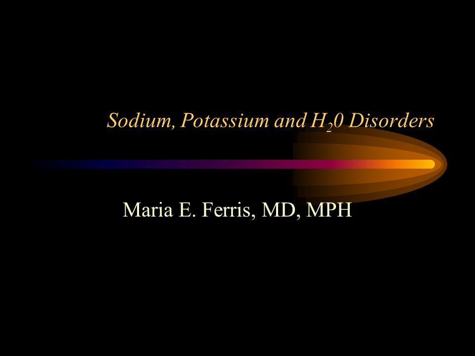Sodium, Potassium and H 2 0 Disorders Maria E. Ferris, MD, MPH