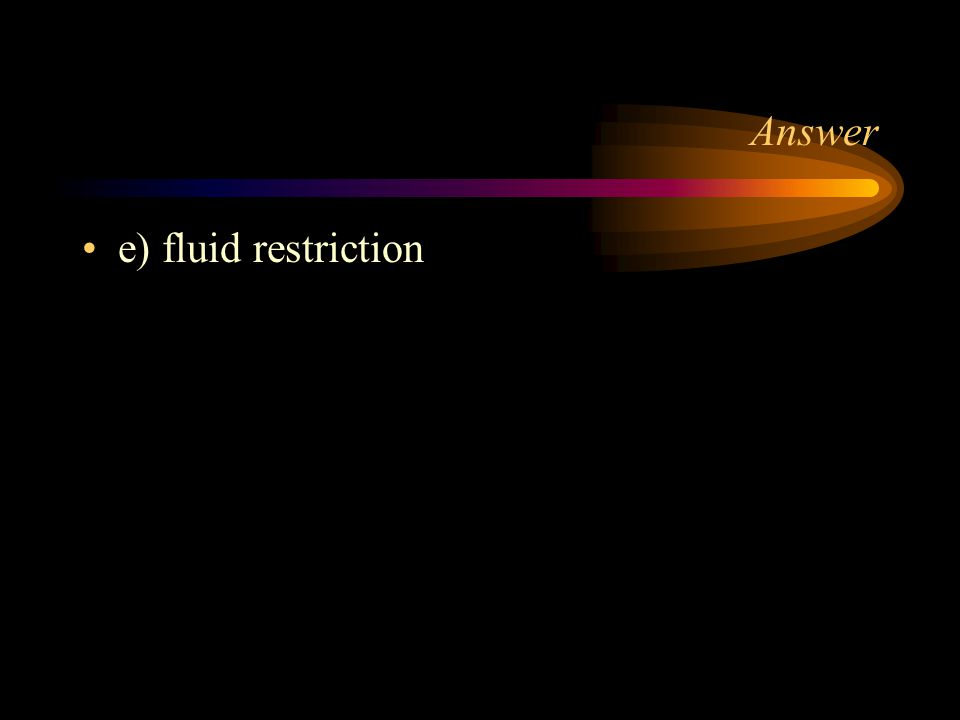 Answer e) fluid restriction