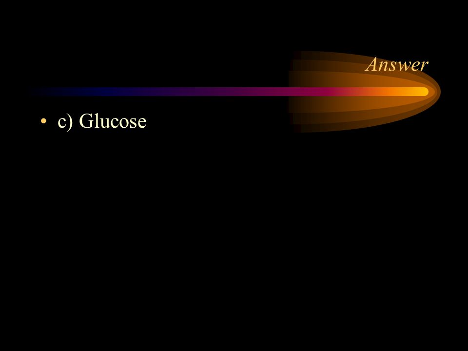 Answer c) Glucose