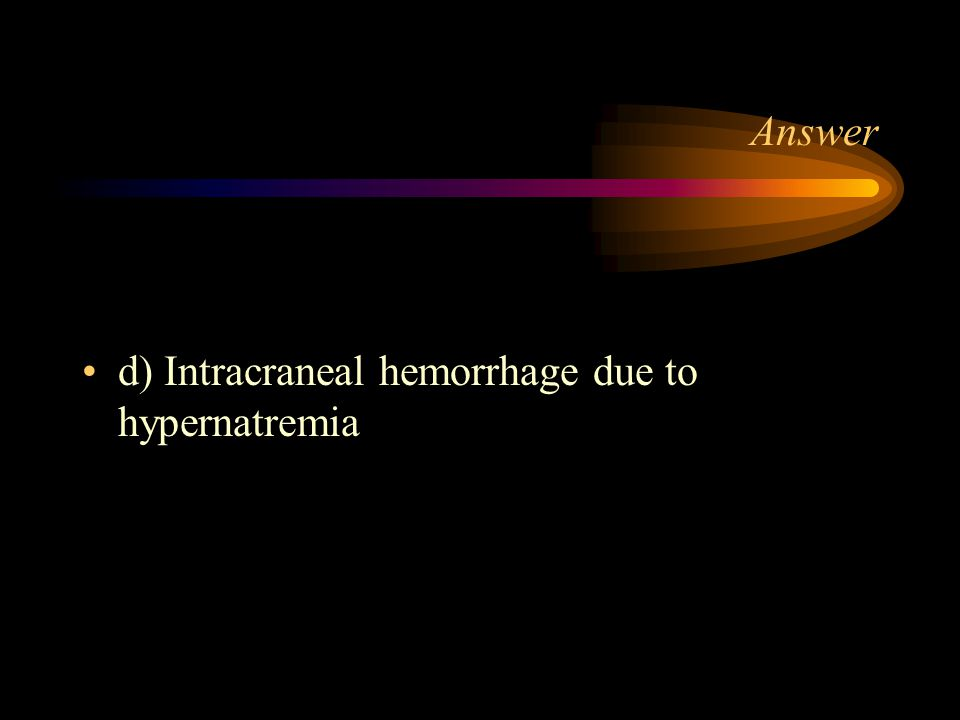 Answer d) Intracraneal hemorrhage due to hypernatremia