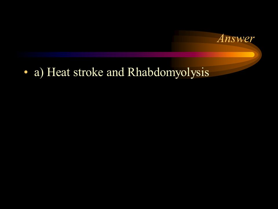 Answer a) Heat stroke and Rhabdomyolysis