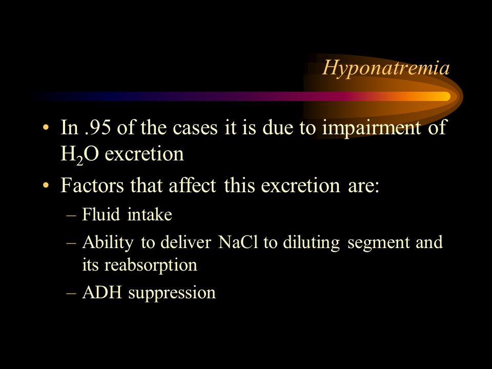 Hyponatremia In.95 of the cases it is due to impairment of H 2 O excretion Factors that affect this excretion are: –Fluid intake –Ability to deliver NaCl to diluting segment and its reabsorption –ADH suppression