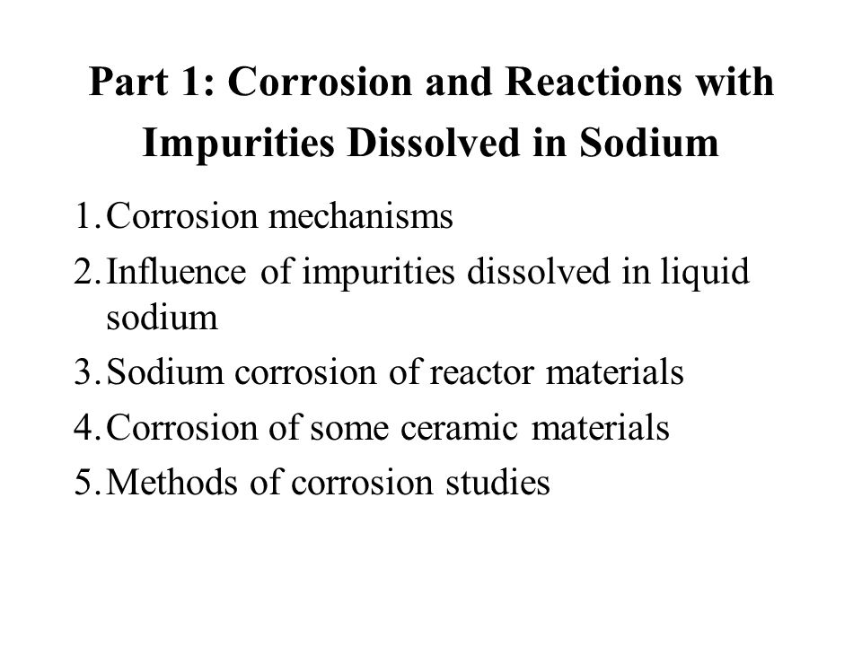 Part 1: Corrosion and Reactions with Impurities Dissolved in Sodium 1.Corrosion mechanisms 2.Influence of impurities dissolved in liquid sodium 3.Sodi