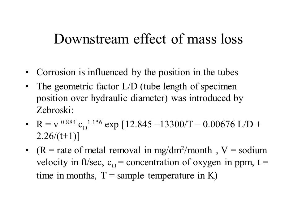 Downstream effect of mass loss Corrosion is influenced by the position in the tubes The geometric factor L/D (tube length of specimen position over hy
