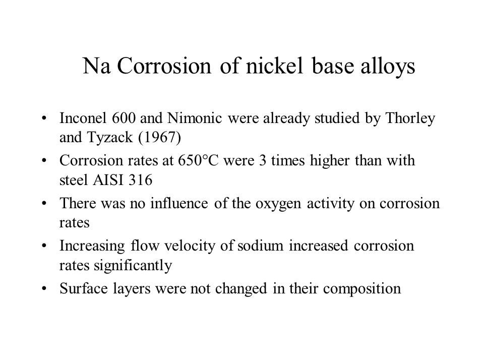 Na Corrosion of nickel base alloys Inconel 600 and Nimonic were already studied by Thorley and Tyzack (1967) Corrosion rates at 650°C were 3 times hig