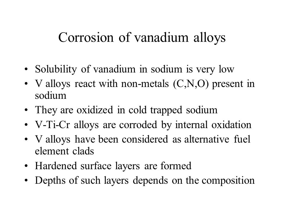 Corrosion of vanadium alloys Solubility of vanadium in sodium is very low V alloys react with non-metals (C,N,O) present in sodium They are oxidized i