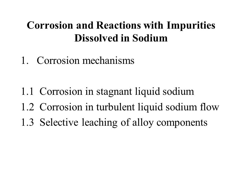 Corrosion and Reactions with Impurities Dissolved in Sodium 1.Corrosion mechanisms 1.1 Corrosion in stagnant liquid sodium 1.2 Corrosion in turbulent