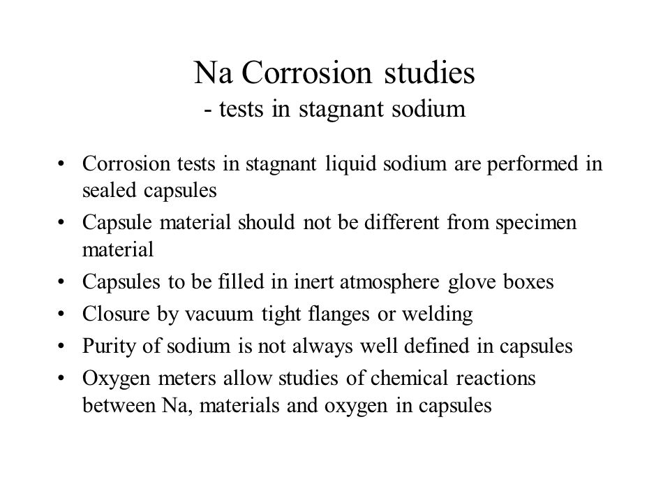 Na Corrosion studies - tests in stagnant sodium Corrosion tests in stagnant liquid sodium are performed in sealed capsules Capsule material should not
