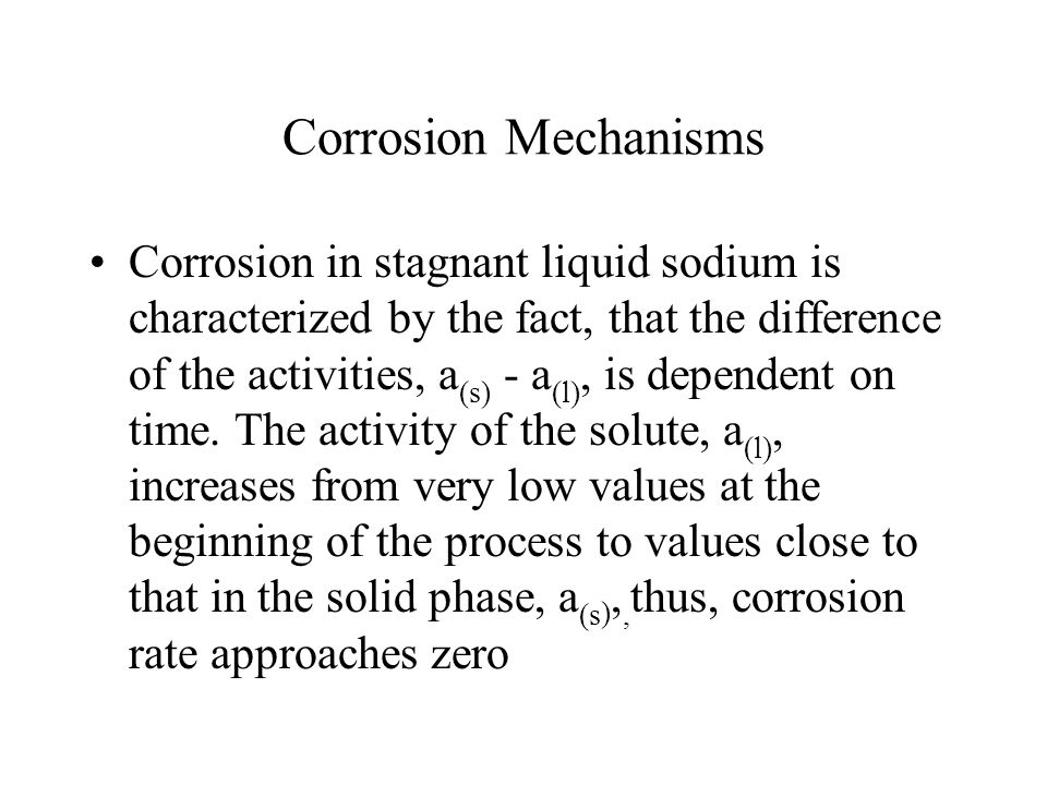 Corrosion Mechanisms Corrosion in stagnant liquid sodium is characterized by the fact, that the difference of the activities, a (s) - a (l), is depend