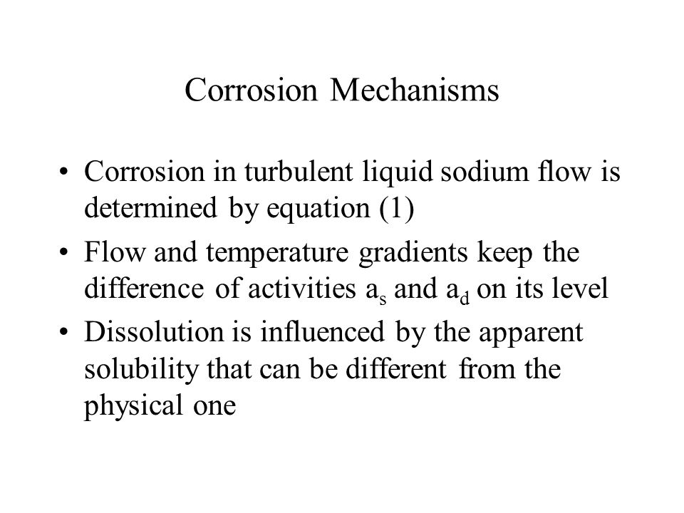 Corrosion Mechanisms Corrosion in turbulent liquid sodium flow is determined by equation (1) Flow and temperature gradients keep the difference of act