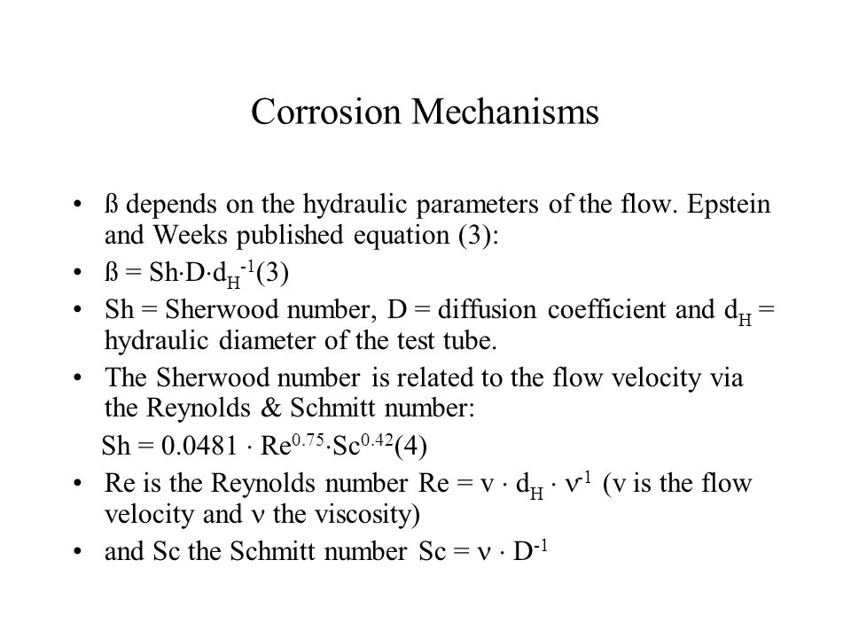 Corrosion Mechanisms ß depends on the hydraulic parameters of the flow. Epstein and Weeks published equation (3): ß = Sh  D  d H -1 (3) Sh = Sherwoo