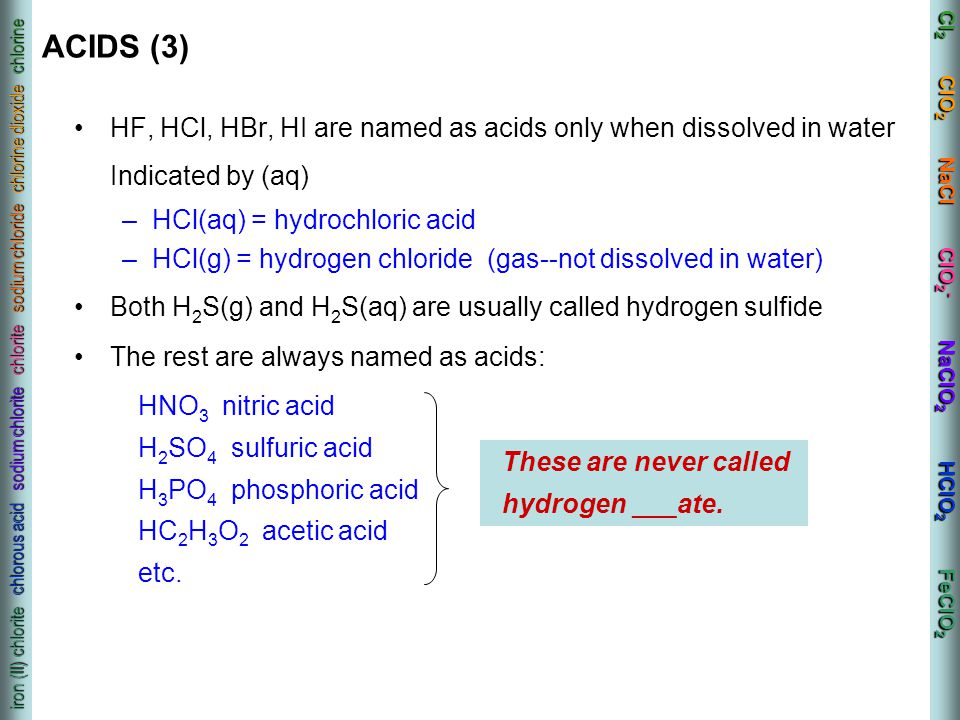 Cl 2 ClO 2 NaCl ClO 2 - NaClO 2 HClO 2 FeClO 2 iron (II) chlorite chlorous acid sodium chlorite chlorite sodium chloride chlorine dioxide chlorine ACIDS (3) HF, HCl, HBr, HI are named as acids only when dissolved in water Indicated by (aq) –HCl(aq) = hydrochloric acid –HCl(g) = hydrogen chloride (gas--not dissolved in water) Both H 2 S(g) and H 2 S(aq) are usually called hydrogen sulfide The rest are always named as acids: HNO 3 nitric acid H 2 SO 4 sulfuric acid H 3 PO 4 phosphoric acid HC 2 H 3 O 2 acetic acid etc.