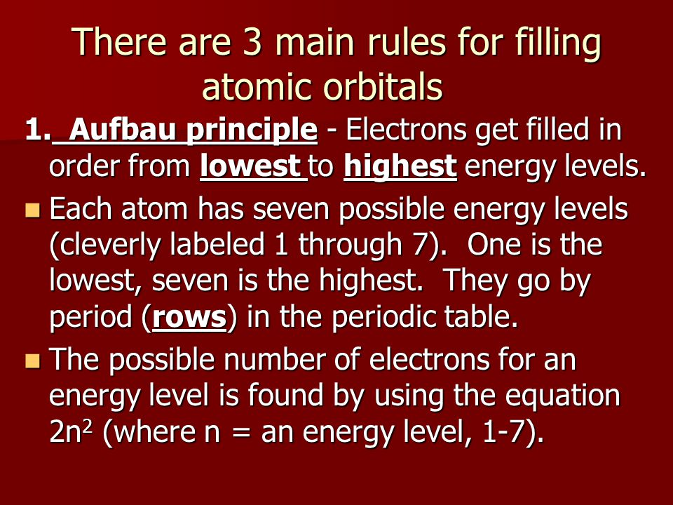 There are 3 main rules for filling atomic orbitals 1. Aufbau principle - Electrons get filled in order from lowest to highest energy levels. Each atom