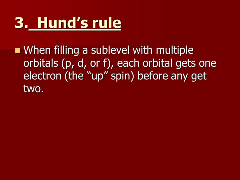 """3. Hund's rule When filling a sublevel with multiple orbitals (p, d, or f), each orbital gets one electron (the """"up"""" spin) before any get two. When fi"""