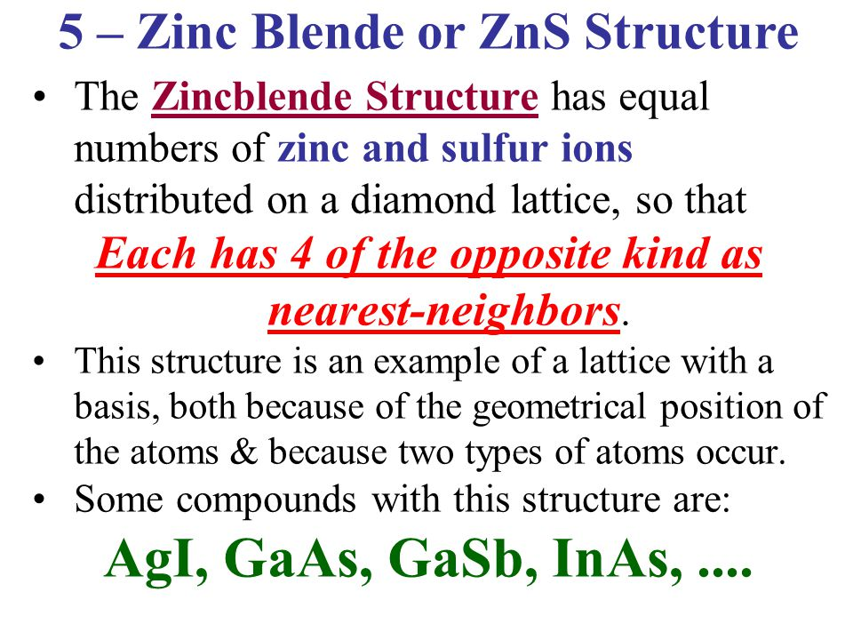 The Zincblende Structure has equal numbers of zinc and sulfur ions distributed on a diamond lattice, so that Each has 4 of the opposite kind as neares