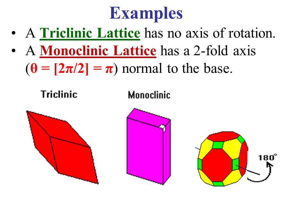 90° Examples A Triclinic Lattice has no axis of rotation. A Monoclinic Lattice has a 2-fold axis (θ = [2π/2] = π) normal to the base.