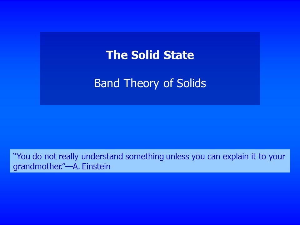 The Solid State Band Theory of Solids You do not really understand something unless you can explain it to your grandmother. —A.