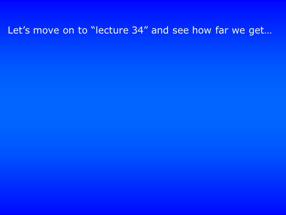 Let's move on to lecture 34 and see how far we get…