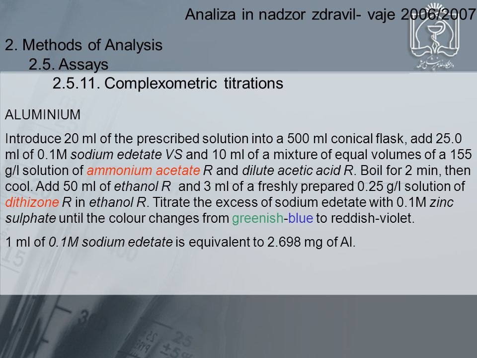 Analiza in nadzor zdravil- vaje 2006/2007 ALUMINIUM Introduce 20 ml of the prescribed solution into a 500 ml conical flask, add 25.0 ml of 0.1M sodium edetate VS and 10 ml of a mixture of equal volumes of a 155 g/l solution of ammonium acetate R and dilute acetic acid R.