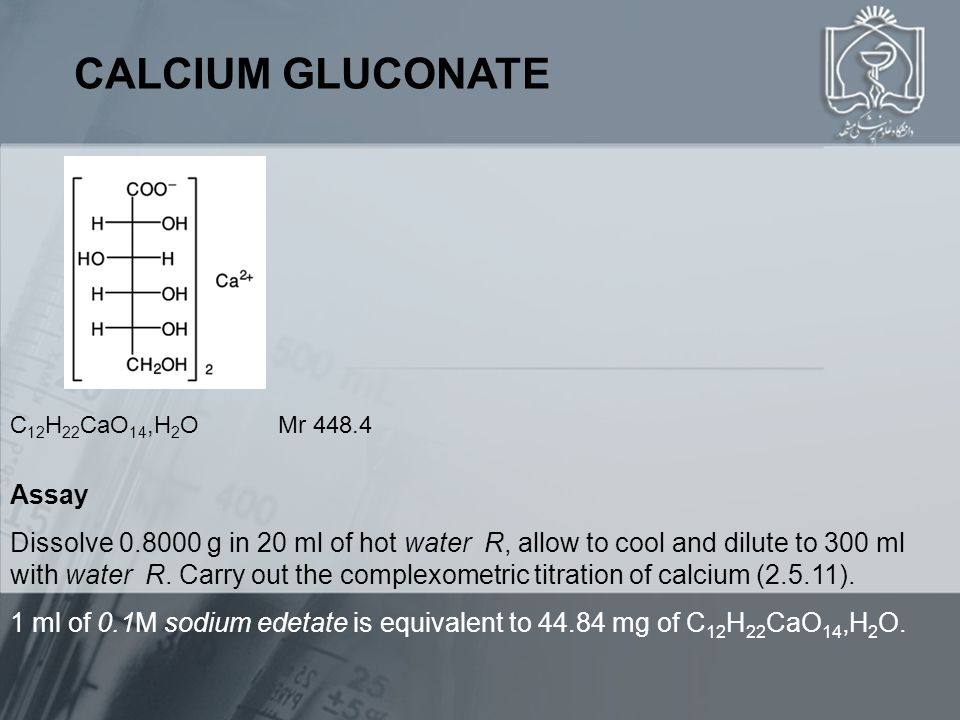 CALCIUM GLUCONATE C 12 H 22 CaO 14,H 2 O Mr 448.4 Assay Dissolve 0.8000 g in 20 ml of hot water R, allow to cool and dilute to 300 ml with water R.