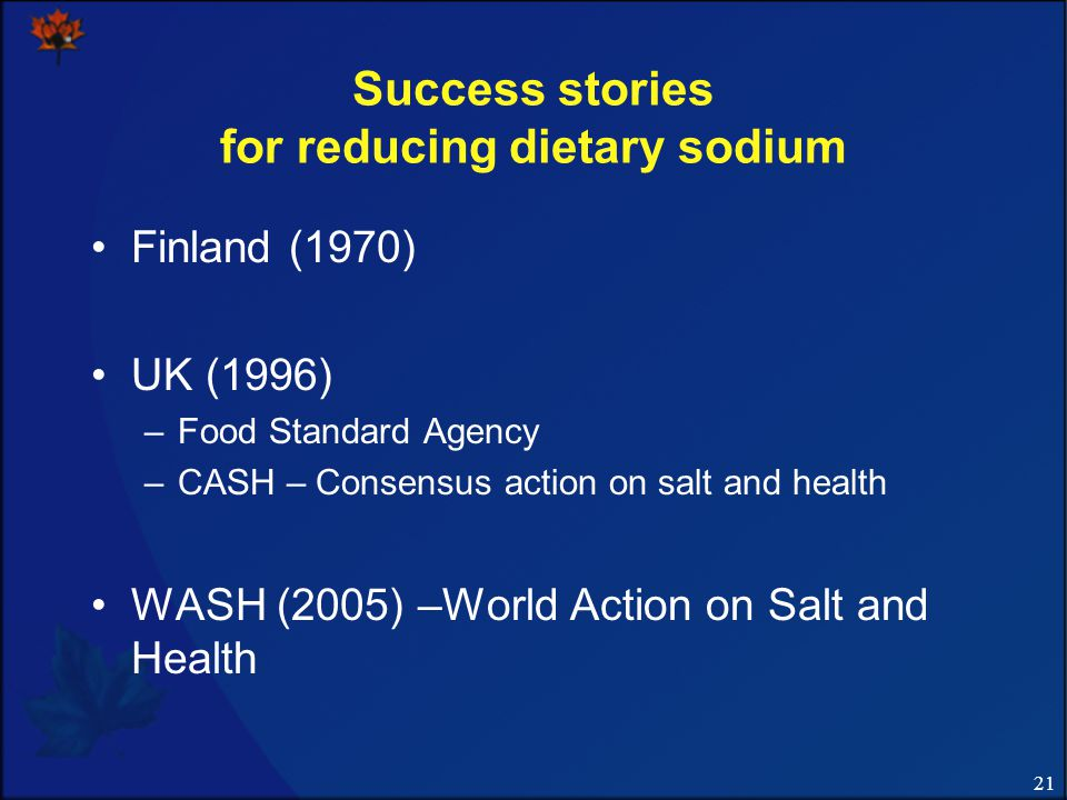 21 Success stories for reducing dietary sodium Finland (1970) UK (1996) –Food Standard Agency –CASH – Consensus action on salt and health WASH (2005) –World Action on Salt and Health