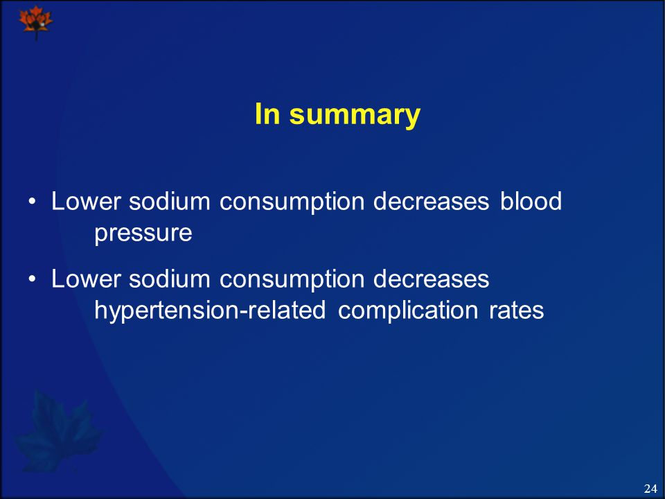24 In summary Lower sodium consumption decreases blood pressure Lower sodium consumption decreases hypertension-related complication rates