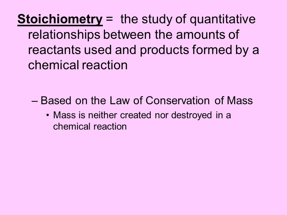 Stoichiometry = the study of quantitative relationships between the amounts of reactants used and products formed by a chemical reaction –Based on the Law of Conservation of Mass Mass is neither created nor destroyed in a chemical reaction