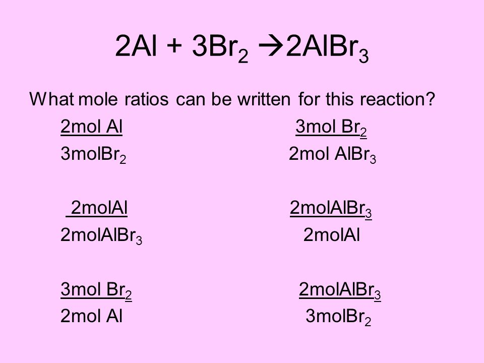 2Al + 3Br 2  2AlBr 3 What mole ratios can be written for this reaction.
