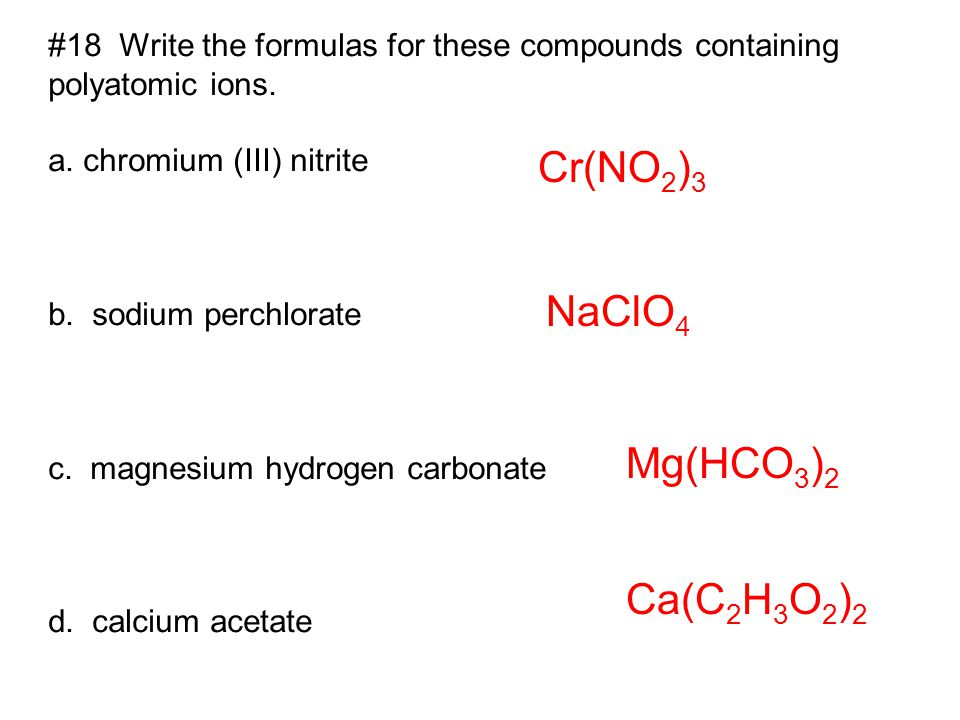 #18 Write the formulas for these compounds containing polyatomic ions. a. chromium (III) nitrite b. sodium perchlorate c. magnesium hydrogen carbonate