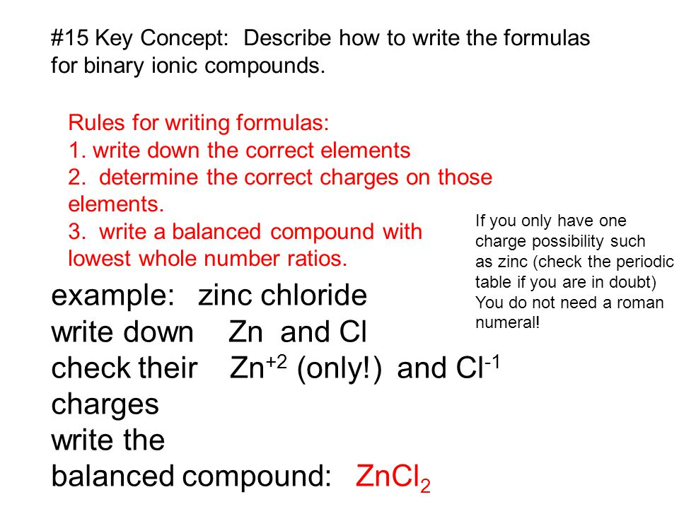 #15 Key Concept: Describe how to write the formulas for binary ionic compounds. Rules for writing formulas: 1. write down the correct elements 2. dete