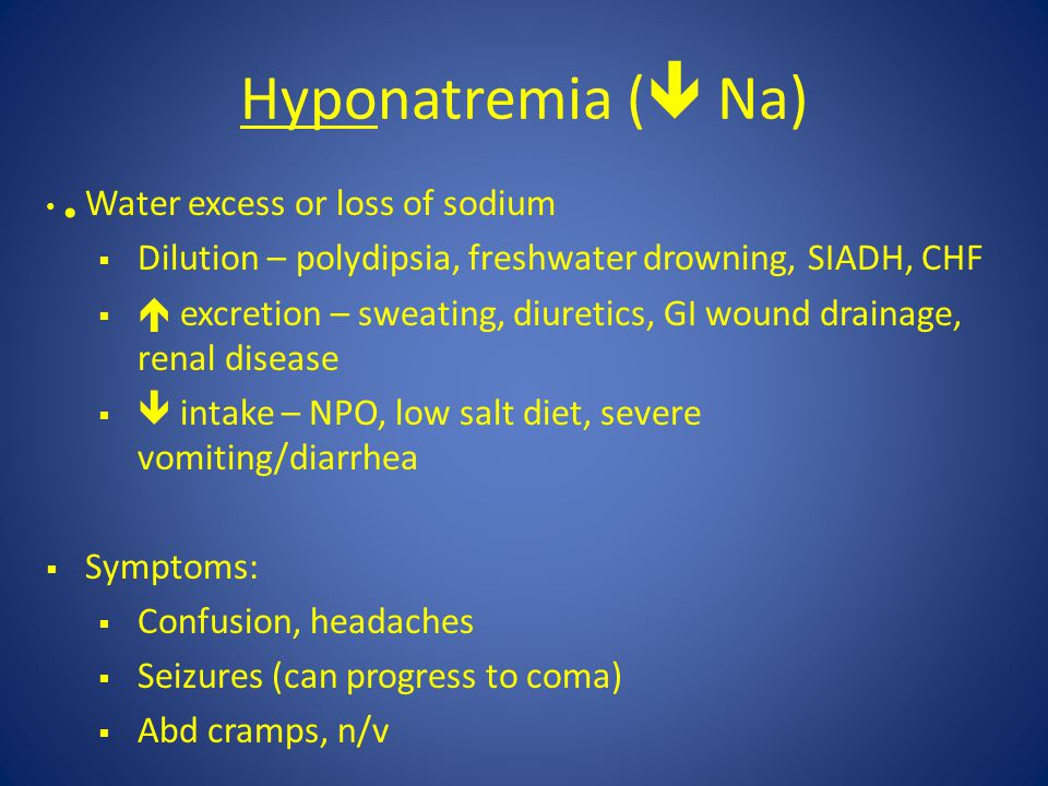 Hyponatremia (  Na) Water excess or loss of sodium  Dilution – polydipsia, freshwater drowning, SIADH, CHF   excretion – sweating, diuretics, GI w