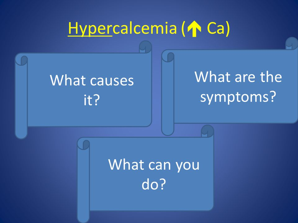 Hypercalcemia (  Ca)  What can you do?  What causes it?  What are the symptoms?