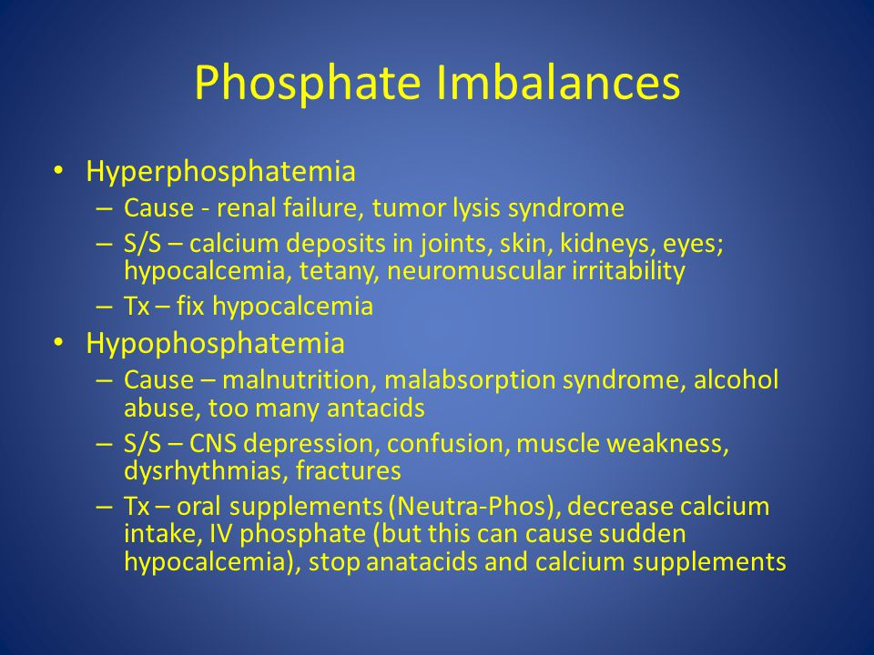 Phosphate Imbalances Hyperphosphatemia – Cause - renal failure, tumor lysis syndrome – S/S – calcium deposits in joints, skin, kidneys, eyes; hypocalc
