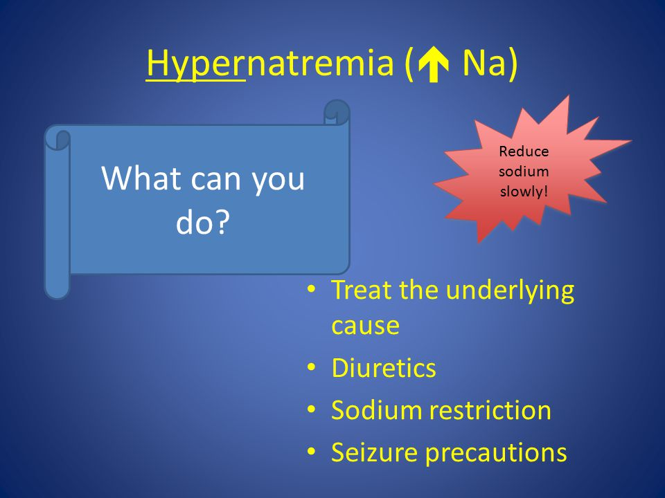 Hypernatremia (  Na) What can you do? Treat the underlying cause Diuretics Sodium restriction Seizure precautions Reduce sodium slowly!