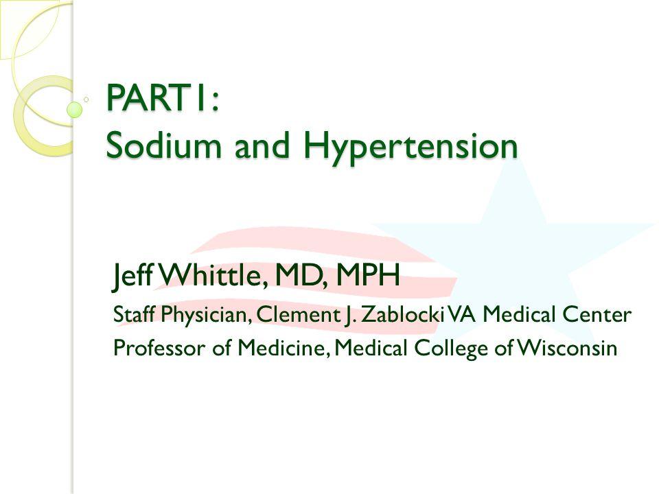 PART1: Sodium and Hypertension Jeff Whittle, MD, MPH Staff Physician, Clement J. Zablocki VA Medical Center Professor of Medicine, Medical College of