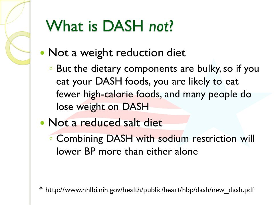 What is DASH not? Not a weight reduction diet ◦ But the dietary components are bulky, so if you eat your DASH foods, you are likely to eat fewer high-