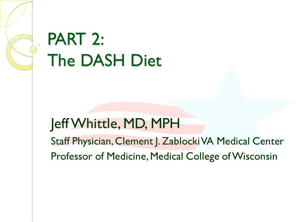 PART 2: The DASH Diet Jeff Whittle, MD, MPH Staff Physician, Clement J. Zablocki VA Medical Center Professor of Medicine, Medical College of Wisconsin