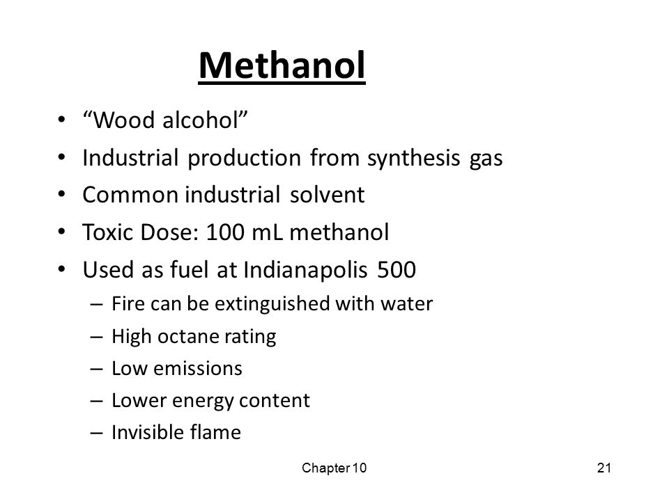 """Chapter 1021 Methanol """"Wood alcohol"""" Industrial production from synthesis gas Common industrial solvent Toxic Dose: 100 mL methanol Used as fuel at In"""