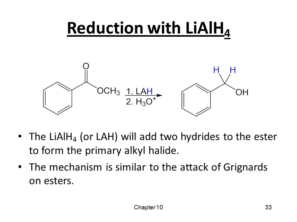 Chapter 1033 Reduction with LiAlH 4 The LiAlH 4 (or LAH) will add two hydrides to the ester to form the primary alkyl halide. The mechanism is similar