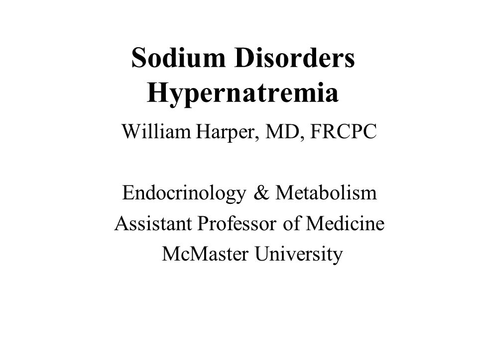Sodium Disorders Hypernatremia William Harper, MD, FRCPC Endocrinology & Metabolism Assistant Professor of Medicine McMaster University