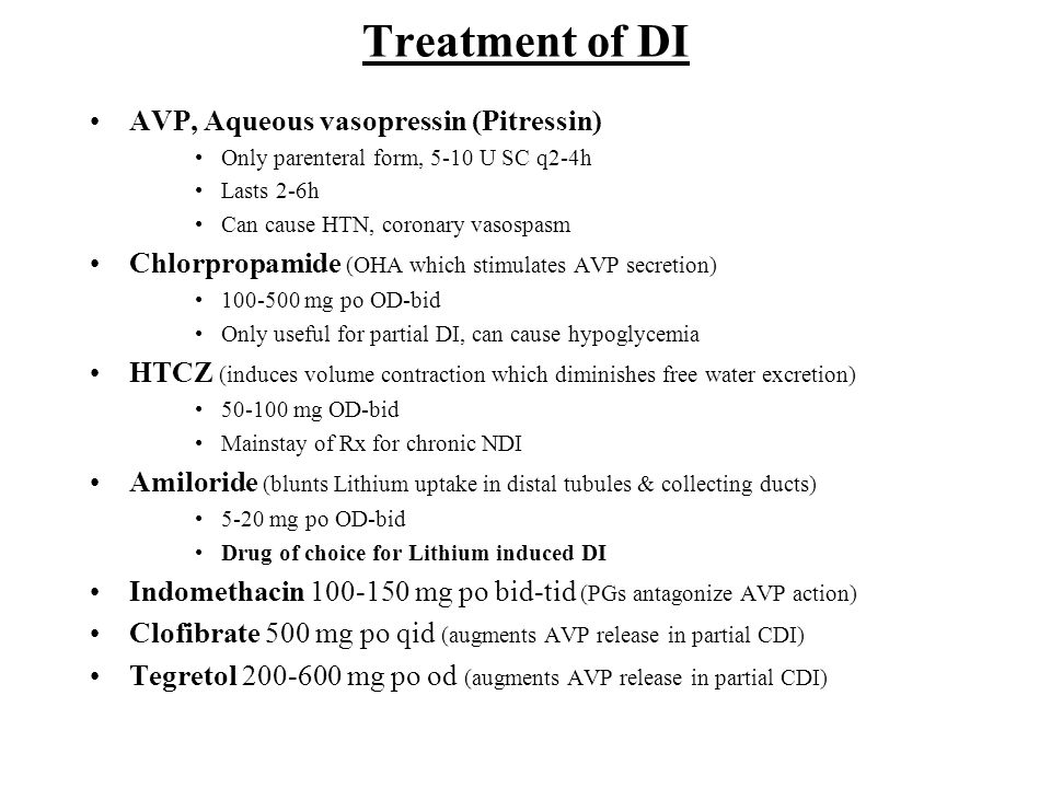 Treatment of DI AVP, Aqueous vasopressin (Pitressin) Only parenteral form, 5-10 U SC q2-4h Lasts 2-6h Can cause HTN, coronary vasospasm Chlorpropamide