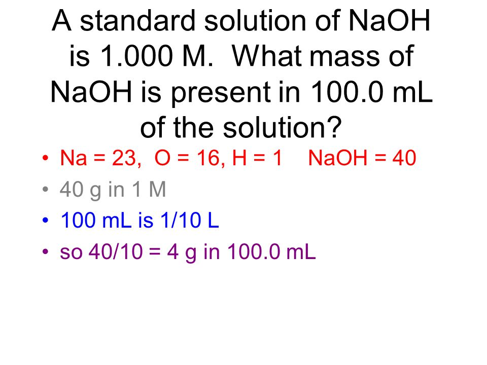 A standard solution of NaOH is 1.000 M. What mass of NaOH is present in 100.0 mL of the solution? Na = 23, O = 16, H = 1 NaOH = 40 40 g in 1 M 100 mL