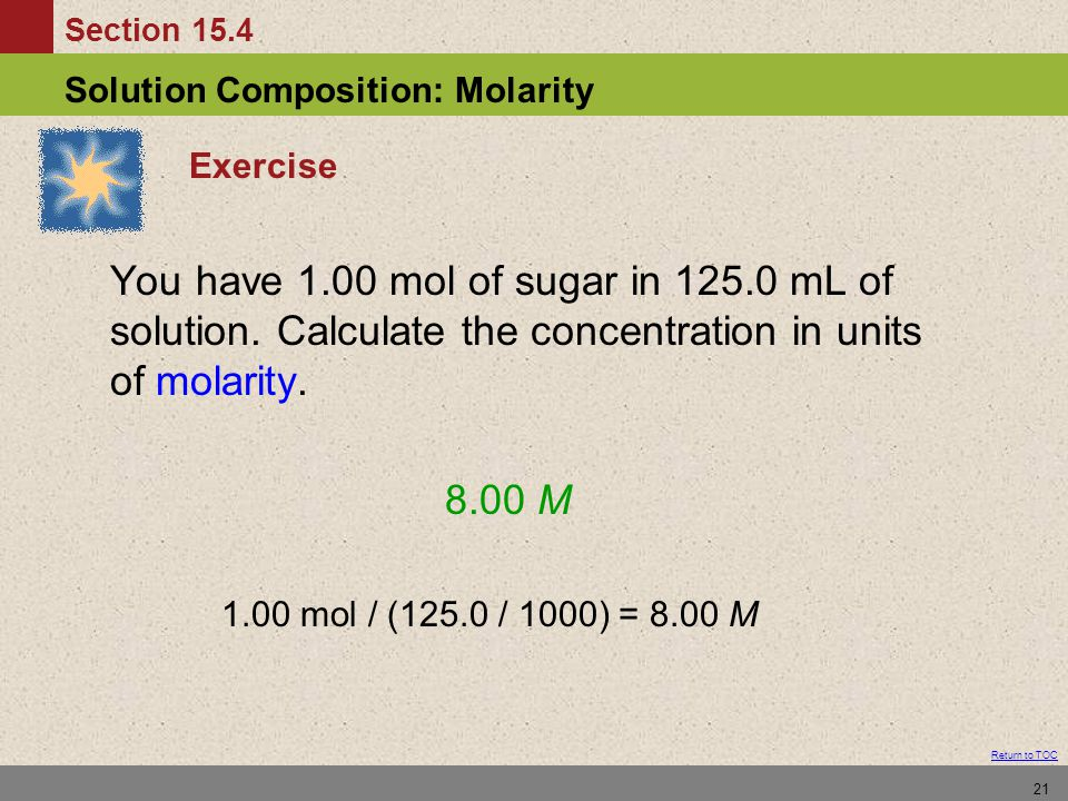 Section 15.4 Solution Composition: Molarity Return to TOC 21 Exercise You have 1.00 mol of sugar in 125.0 mL of solution.