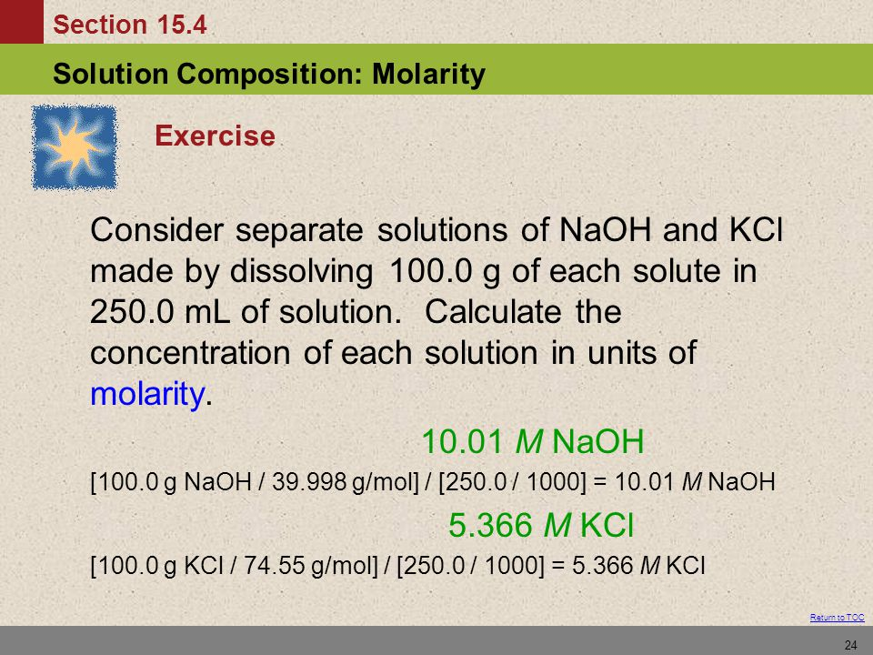 Section 15.4 Solution Composition: Molarity Return to TOC 24 Exercise Consider separate solutions of NaOH and KCl made by dissolving 100.0 g of each solute in 250.0 mL of solution.