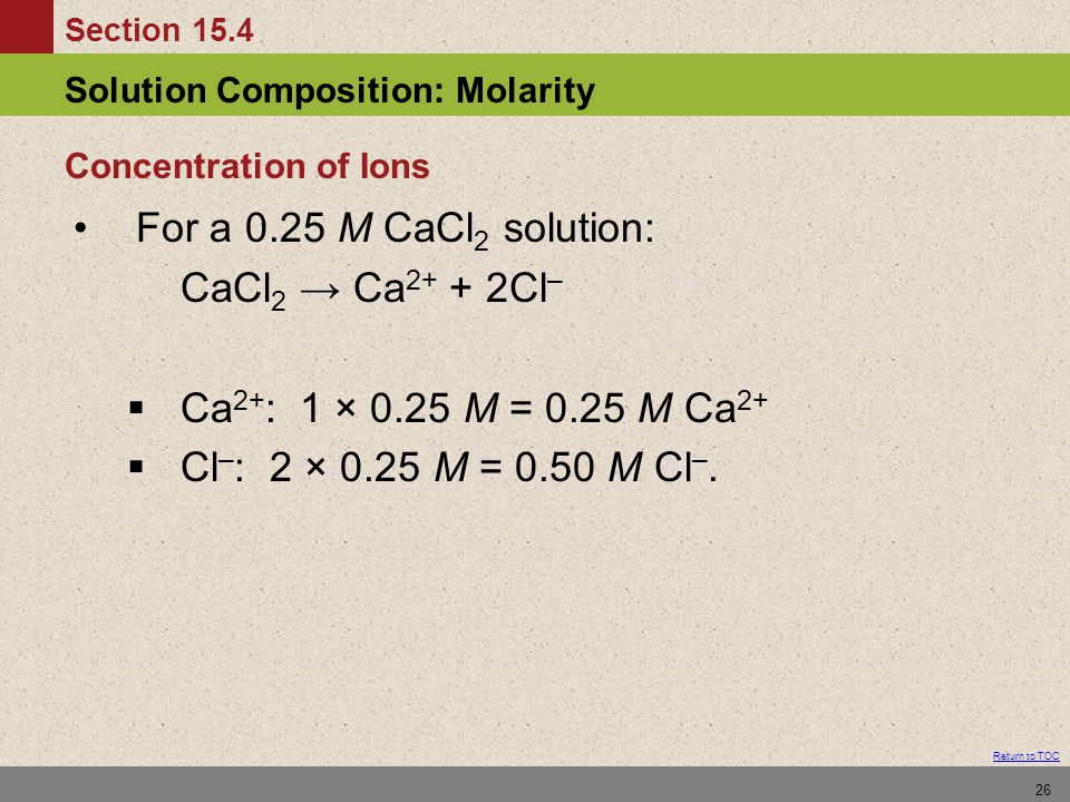Section 15.4 Solution Composition: Molarity Return to TOC 26 For a 0.25 M CaCl 2 solution: CaCl 2 → Ca 2+ + 2Cl –  Ca 2+ : 1 × 0.25 M = 0.25 M Ca 2+  Cl – : 2 × 0.25 M = 0.50 M Cl –.