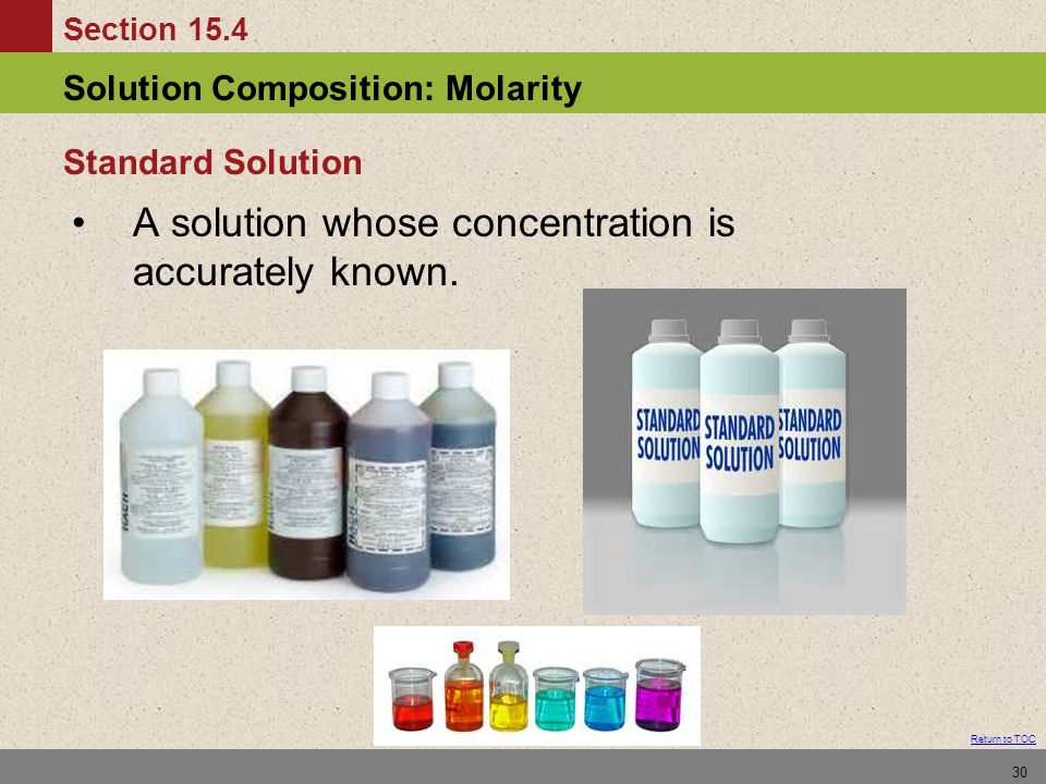 Section 15.4 Solution Composition: Molarity Return to TOC 30 A solution whose concentration is accurately known.