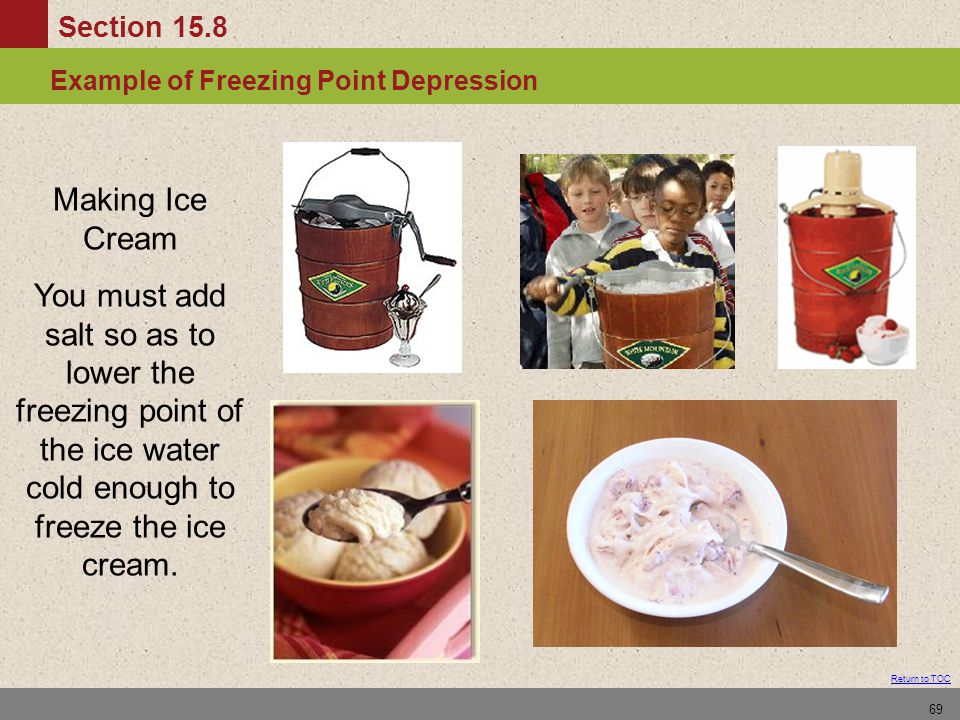 Section 15.8 Solution Composition: Normality Return to TOC 69 Example of Freezing Point Depression Making Ice Cream You must add salt so as to lower the freezing point of the ice water cold enough to freeze the ice cream.