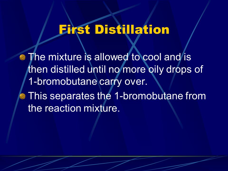 First Distillation The mixture is allowed to cool and is then distilled until no more oily drops of 1-bromobutane carry over.