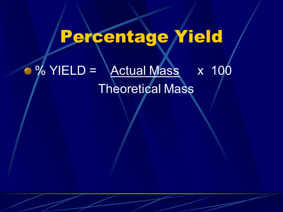 Percentage Yield % YIELD = Actual Mass x 100 Theoretical Mass